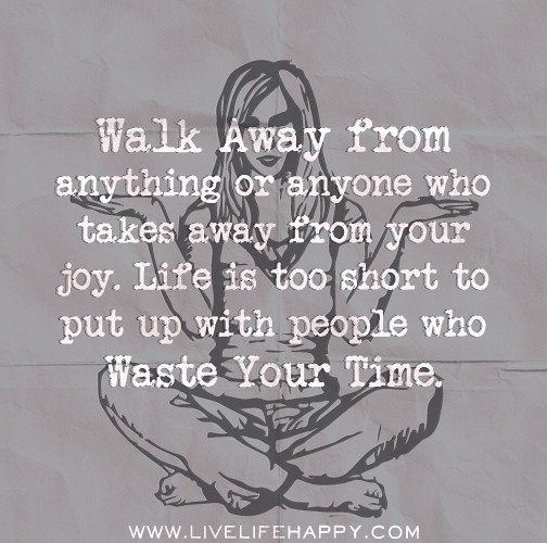 Quotes About Joy In Life: Walk Away From Anything Or Anyone Who Takes Away From Your