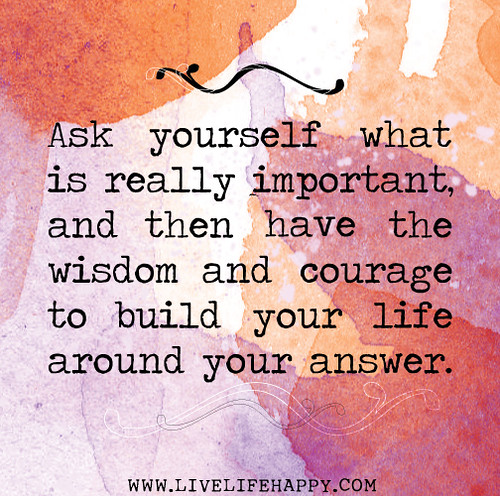 yourself what is really important, and then have the wisdom and ...