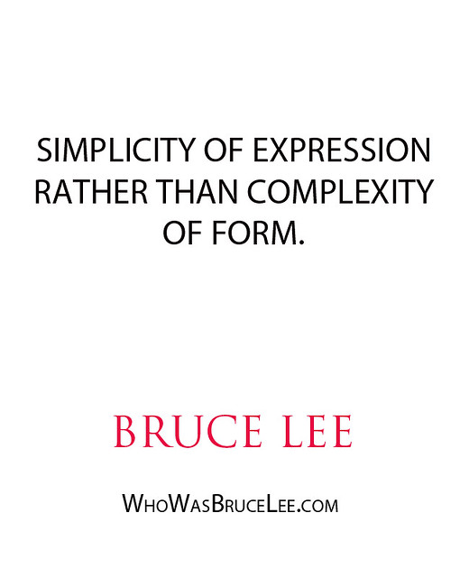 """Simplicity of expression rather than complexity of form."" - Bruce Lee"