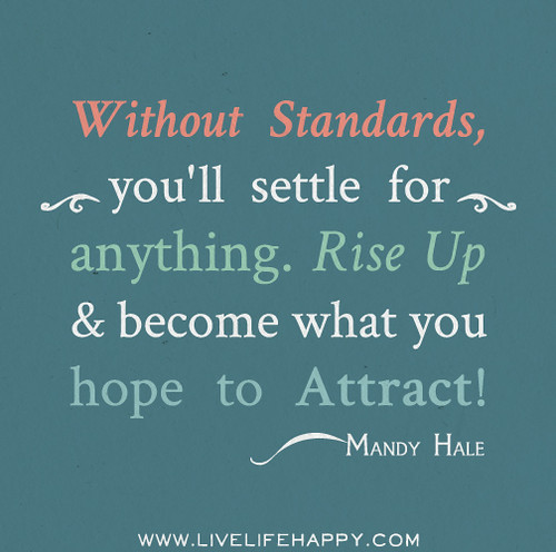 Without standards, you'll settle for anything. Rise up & become what you hope to attract! - Mandy Hale