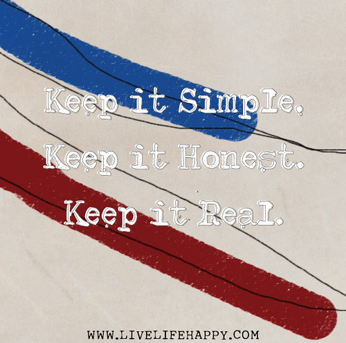 Keep it simple. Keep it honest. Keep it real.