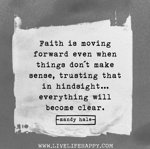 Faith is moving forward even when things don't make sense, trusting that in hindsight...everything will become clear. - Mandy Hale