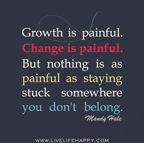 Growth is painful. Change is painful. But nothing is as painful as staying stuck somewhere you don't belong. -Mandy Hale