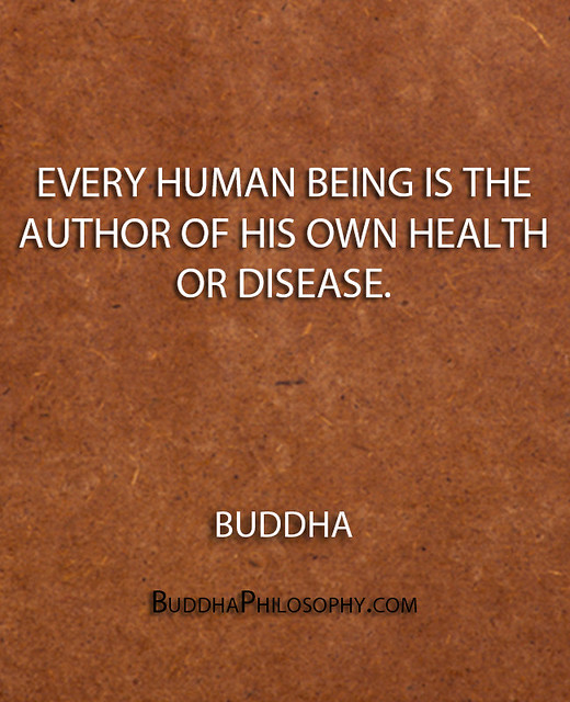 ''Every human being is the author of his own health or disease.'' - Buddha