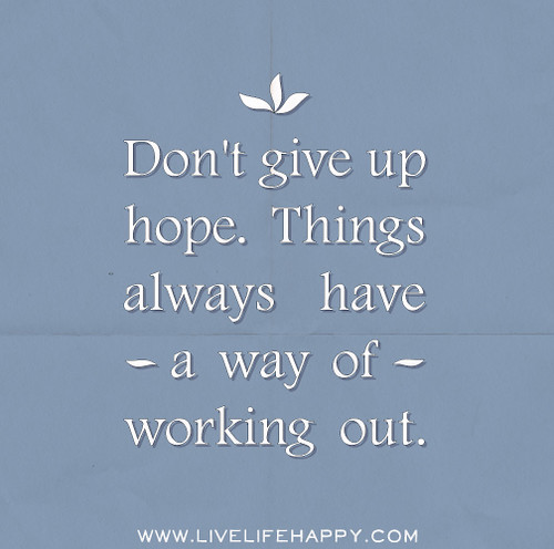Don't give up hope. Things always have a way of working out.