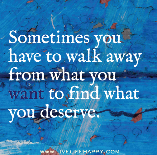 Sometimes you have to walk away from what you want to find what you deserve.