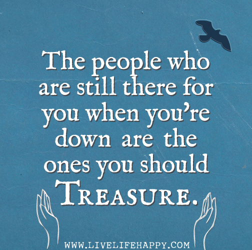The people who are still there for you when you're down are the ones you should treasure.