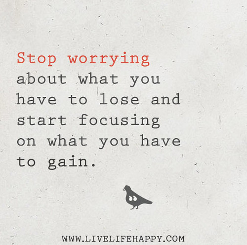 Stop worrying about what you have to lose and start focusing on what you have to gain.