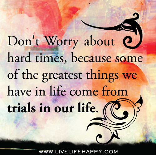 Don't worry about hard times, because some of the greatest things we have in life come from trials in our life.