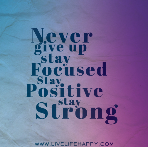 Never give up. Stay focused. Stay positive. Stay strong.