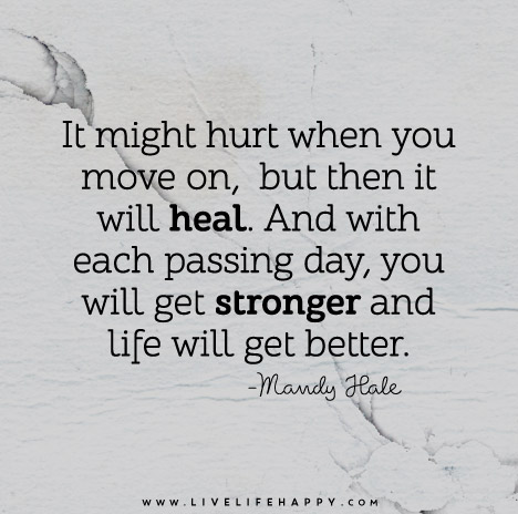 It might hurt when you move on, but then it will heal. And with each passing day, you will get stronger and life will get better.