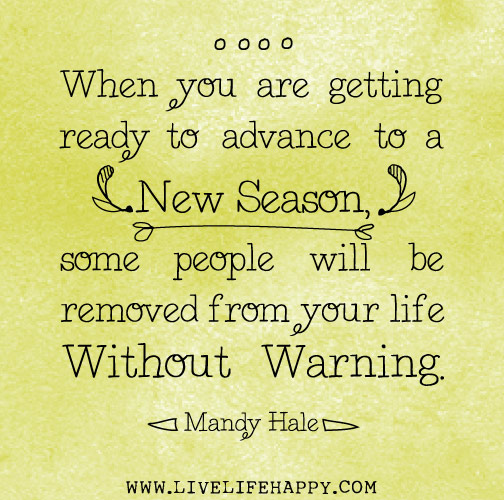 When you are getting ready to advance to a new season, some people will be removed from your life without warning. - Mandy Hale
