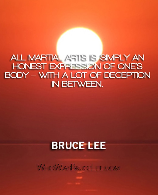 """All martial arts is simply an honest expression of one's body – with a lot of deception in between."" - Bruce Lee"