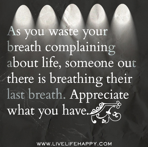 Appreciate Life Quotes: As You Waste Your Breath Complaining About Life, Someone