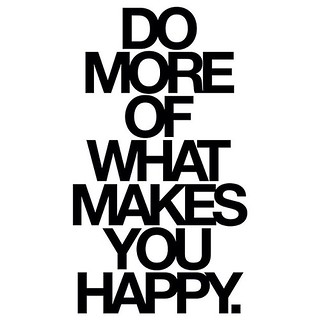 Do more of what makes you happy. Whatever that may be.