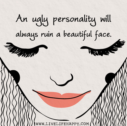 An ugly personality will always ruin a beautiful face.