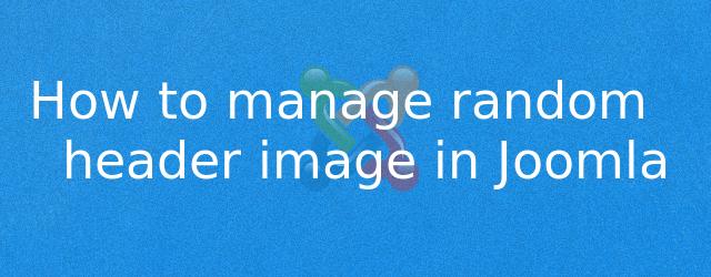 How to manage random header image in Joomla by Anil Kumar Panigrahi