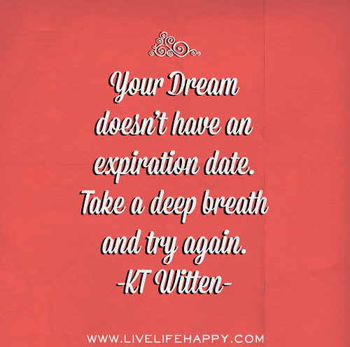 Your dream doesn't have an expiration date. Take a deep breath and try again. - KT Witten
