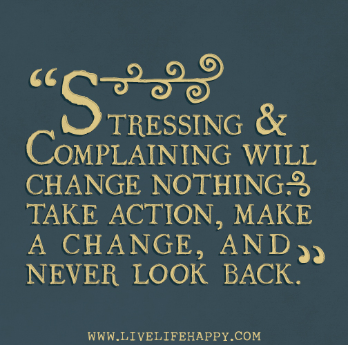Stressing and complaining will change nothing. Take action ...