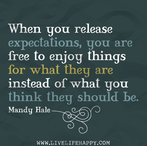 When you release expectations, you are free to enjoy things for what they are instead of what you think they should be. - Mandy Hale