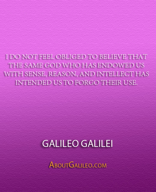 ''I do not feel obliged to believe that the same God who has endowed us with sense, reason, and intellect has intended us to forgo their use.'' - Galileo Galilei