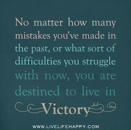No matter how many mistakes you've made in the past, or what sort of difficulties you struggle with now, you are destined to live in victory. - Joel Osteen