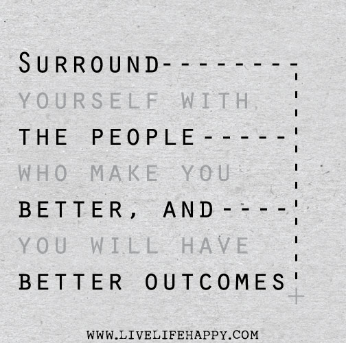 Surround yourself with the people who make you better, and you will have better outcomes.