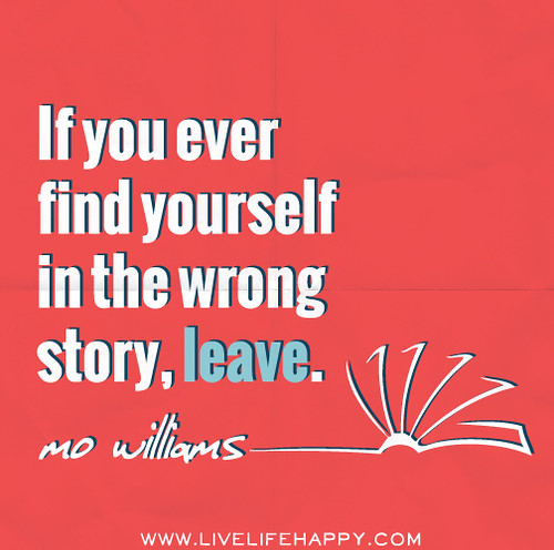 If you ever find yourself in the wrong story, leave. - Mo Willems