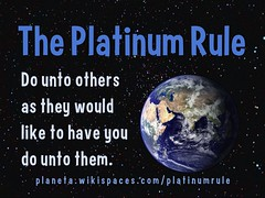 Platinum Rule: Do unto others as they would like to have you do unto them.