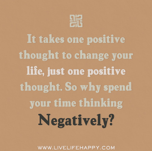 It takes one positive thought to change your life, just one positive thought. So why spend your time thinking negatively?