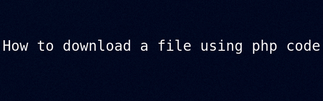 How to download a file using php code by Anil Kumar Panigrahi
