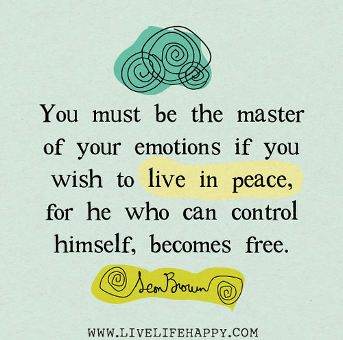 You must be the master of your emotions if you wish to live in peace, for he who can control himself, becomes free. -Leon Brown