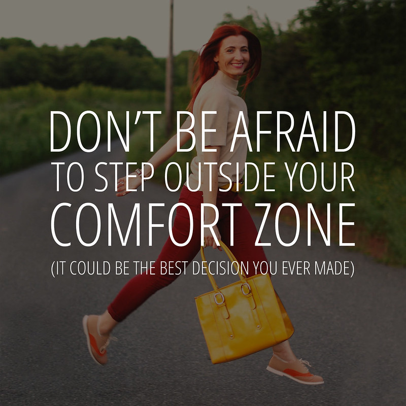 Don't be afraid to step outside your comfort zone. It could be the best decision you ever made...