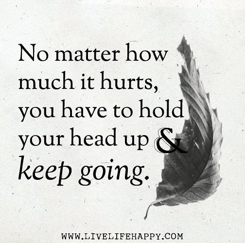 no matter how much it hurts you have to hold your head up