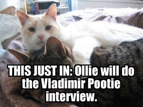 Ollie will do the Vladimir Pootie interview teaser lolcat