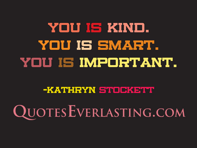 """""""You Is Kind. You Is Smart. You Is Important."""" -…"""