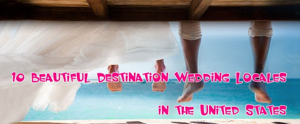 10 Beautiful Destination Wedding Locales in the United States