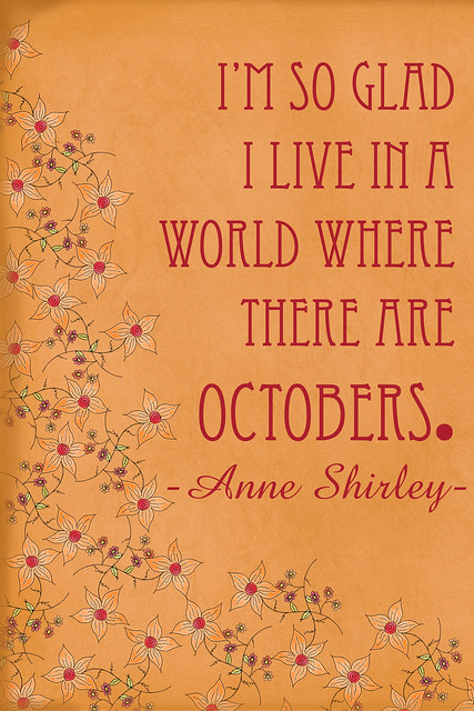 I'm so glad I live in a world where there are Octobers. ~ Anne Shirley