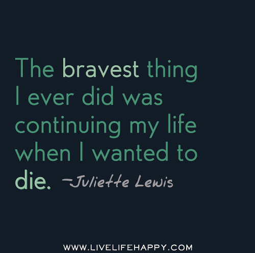 The bravest thing I ever did was continuing my life when I wanted to die. - Juliette Lewis