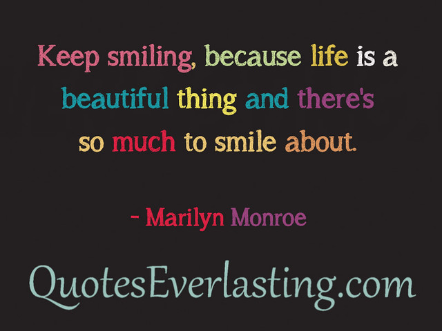 """""""Keep Smiling, Because Life Is A Beautiful Thing And There"""