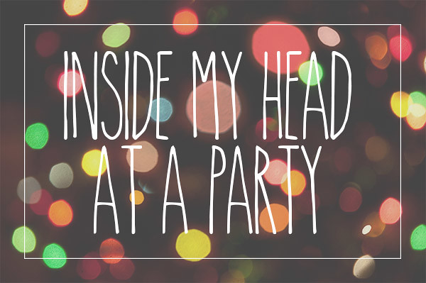 Inside My Head At A Party