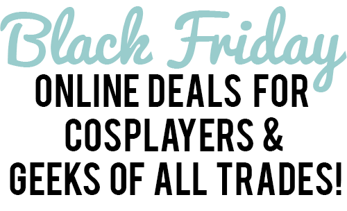 Black Friday/Cyber Monday for Cosplayers & Geeks of All Trades!
