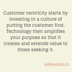 """Customer centricity starts by investing in a culture of putting the customer first. Technology then amplifies your purpose so that it creates and extends value to those seeking it."" - not sure who created it, but if it's you...thank you!"