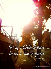 For unto us a Child is born, Unto us a Son is given; Isaiah 9:6