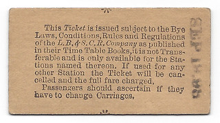 "A small rectangular cardboard railway ticket, printed with the text: ""This Ticket is issued subject to the Bye Laws, Conditions, Rules and Regulations of the L. B. & S. C. R. Company as published in their Time Table Books, it is not Transferable and is only available for the Stations named thereon.  If used for any other Station the Ticket will be cancelled and the full fare charged.  Passengers should ascertain if they have to change Carriages."" and stamped on one side with the date ""SEP 18, 98""."