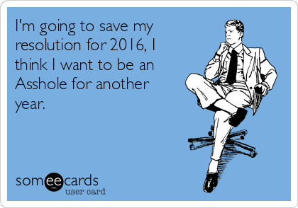 im-going-to-save-my-resolution-for-2016-i-think-i-want-to-be-an-asshole-for-another-year-e1abf