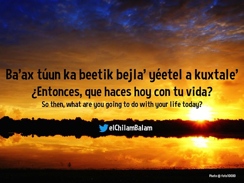 Ba'ax túun ka beetik bejla' yéetel a kuxtale' So then, what are you going to do with your life today? @elChilamBalam