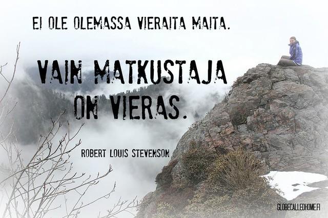 """""""Ei ole olemassa vieraita maita. Vain matkustaja on vieras."""" -- Robert Louis Stevenson"""
