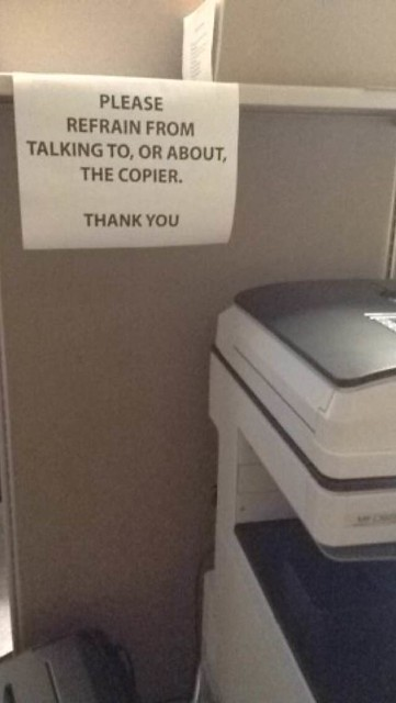 PLEASE REFRAIN FROM TALKING TO, OR ABOUT, THE COPIER.