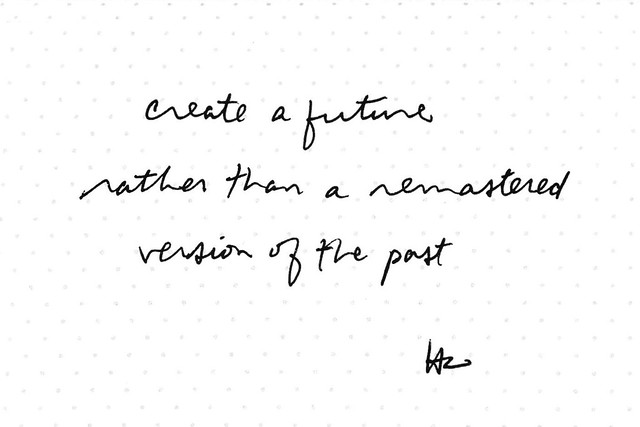 create a future rather than a remastered version the past